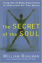 The secret of the soul : using out-of-body experiences to understand our true nature