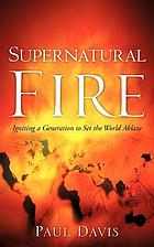 Supernatural fire : igniting a generation to set the world ablaze