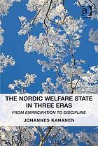 The Nordic welfare state in three eras : from emancipation to discipline