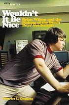 Wouldn't it be nice : Brian Wilson and the making of the Beach Boys' Pet sounds