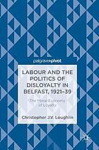 Labour and the politics of disloyalty in Belfast, 1921-39 : the moral economy of loyalty