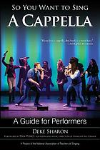 So you want to sing a cappella : a guide for performers