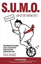 Sumo (shut up, move on) : the straight talking guide to creating and enjoying a brilliant life