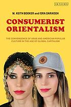 Consumerist orientalism : the convergence of Arab and American popular culture in the age of global capitalism