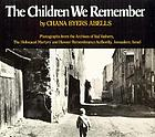 The children we remember : photographs from the Archives of Yad Vashem, the Holocaust Martyrs' and Heroes' Remembrance Authority, Jerusalem, Israel