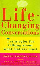 Life-changing conversations : 7 strategies for talking about what matters most