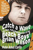 Catch a wave : the rise, fall & redemption of the Beach Boys' Brian Wilson