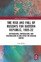 The rise and fall of Russia's Far Eastern republic, 1905-1922 : nationalisms, imperialisms, and regionalisms in and after the Russian Empire