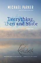 Everything, then and since : stories