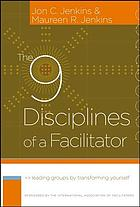 The 9 disciplines of a facilitator : leading groups by transforming yourself