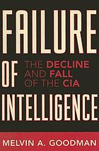 Failure of intelligence : the decline and fall of the CIA