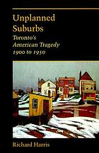 Unplanned suburbs : Toronto's American tragedy, 1900 to 1950