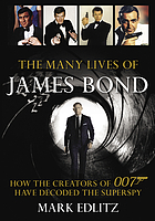 The Many Lives of James Bond : How the Creators of 007 Have Decoded the Superspy