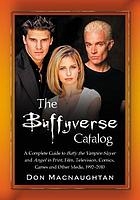 The Buffyverse catalog : a complete guide to Buffy the vampire slayer and Angel in print, film, television, comics, games and other media, 1992-2010