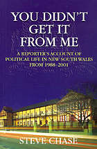 You didn't get it from me : a reporter's account of political life in New South Wales from 1988-2001