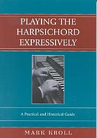 Playing the harpsichord expressively : a practical and historical guide