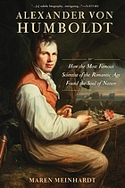 Alexander von Humboldt : how the most famous scientist of the Romantic Age found the soul of nature
