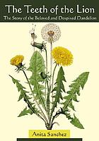The teeth of the lion : the story of the beloved and despised dandelion
