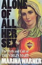 Alone of all her sex : the myth and cult of the Virgin Mary