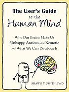 The user's guide to the human mind : why our brains make us unhappy, anxious, and neurotic and what we can do about it