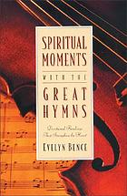 Spiritual moments with the great hymns : devotional readings that strengthen the heart