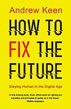 How to fix the future : staying human in the digital age