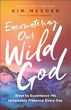 Encountering our wild God : ways to experience his untamable presence every day