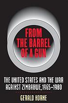 From the barrel of a gun : the United States and the war against Zimbabwe, 1965-1980