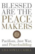 Blessed are the peacemakers : pacifism, just war, and peacebuilding