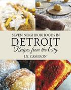 Seven neighborhoods in Detroit : recipes from the city