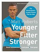 Matt Roberts' younger, fitter, stronger : the revolutionary 8-week fitness programme for men
