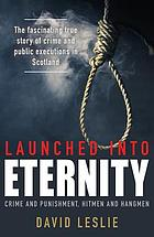 Launched Into eternity : crime and punishment, hitmen and hangmen