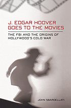 J. Edgar Hoover goes to the movies : the FBI and the origins of Hollywood's Cold War