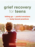 Grief recovery for teens : letting go of painful emotions with body-based practices