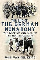 The end of the German monarchy : the decline and fall of the Hohenzollerns