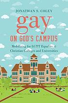 Gay on God's campus : mobilizing for LGBT equality at Christian colleges and universities