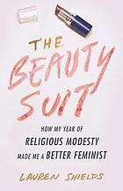 The beauty suit : how my year of religious modesty made me a better feminist