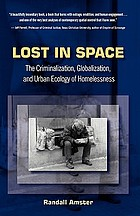 Lost in space : the criminalization, globalization, and urban ecology of homelessness