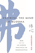 Entering the mind of Buddha : Zen and the six heroic practices of bodhisattvas
