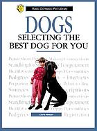 Dogs, selecting the best dog for you : a complete and up-to-date guide