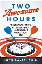 Two Awesome Hours : Science-Based Strategies to Harness Your Best Time and Get Your Most Important Work Done