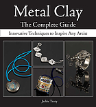 Metal clay : the complete guide : innovative techniques to inspire any artist