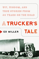 A trucker's tale : wit, wisdom, and true stories from 60 years on the road