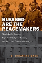 Blessed are the peacemakers : Martin Luther King Jr., eight white religious leaders, and the Letter from Birmingham Jail