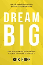Book cover for Dream Big: Know what you want, why you want it, and what you're going to do about it by Bob Goff