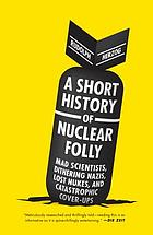 Short History of Nuclear Folly : Mad Scientists, Dithering Nazis, Lost Nukes, and Catastrophic Cover-ups.