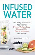 Infused water : 100 easy, delicious recipes for detox, weight loss, healthy skin, better immunity, and more!