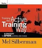 Training the active training way : 8 strategies to spark learning and change