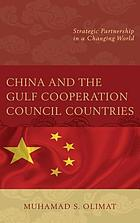 China and the Gulf Cooperation Council Countries : Strategic Partnership in a Changing World