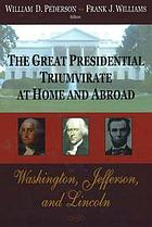 The great presidential triumvirate at home and abroad : Washington, Jefferson and Lincoln